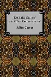 De Bello Gallico and Other Commentaries (The War Commentaries of Julius Caesar by Caius Julius Caesar