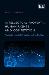 Intellectual Property, Human Rights and Competition by Abbe E.L. Brown