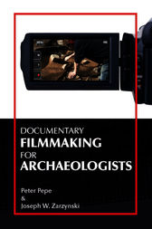 Documentary Filmmaking for Archaeologists by Peter J Pepe