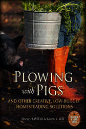 Plowing with Pigs and Other Creative, Low-Budget Homesteading Solutions by Oscar H. Will