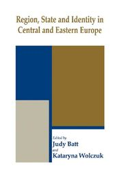 Region, State and Identity in Central and Eastern Europe by Judy Batt