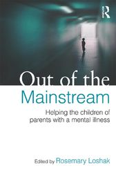 Out of the Mainstream: Helping the children of parents with a mental illness by Rosemary Loshak