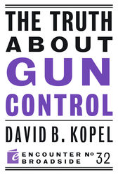 The Truth About Gun Control by David B Kopel