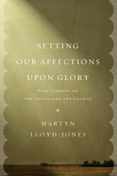 Setting Our Affections upon Glory by Martyn Lloyd-Jones
