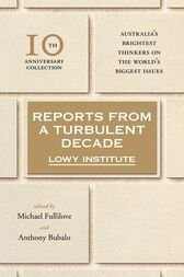 Reports from a Turbulent Decade by The Lowy Institute