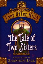 Ever After High: The Tale of Two Sisters by Shannon Hale