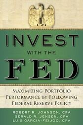 Invest with the Fed: Maximizing Portfolio Performance by Following Federal Reserve Policy by Robert R. Johnson