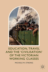 Education, Travel and the 'Civilisation' of the Victorian Working Classes by Michele M. Strong