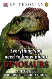 Everything You Need to Know about Dinosaurs by DK Publishing