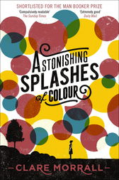 Astonishing Splashes of Colour by Clare Morrall