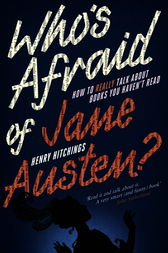 Who's Afraid of Jane Austen? How to Really Talk About Books You Haven't Read by Henry Hitchings
