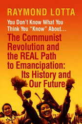 You Don't Know What You Think You Know About . . . The Communist Revolution and the REAL Path to Emancipation by Raymond Lotta