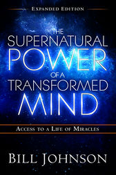 The Supernatural Power of a Transformed Mind Expanded Edition by Bill Johnson