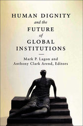 Human Dignity and the Future of Global Institutions by Mark P. Lagon