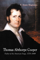 Thomas Abthorpe Cooper: Father of the American Stage, 1775-1849