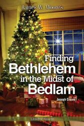 Finding Bethlehem in the Midst of Bedlam Leader Guide by James W. Moore