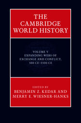 The Cambridge World History: Volume 5, Expanding Webs of Exchange and Conflict, 500CE–1500CE by Benjamin Z. Kedar