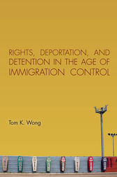 Rights, Deportation, and Detention in the Age of Immigration Control by Tom K. Wong