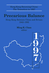 Precarious Balance: Hong Kong Between China and Britain, 1842-1992 by Ming K. Chan