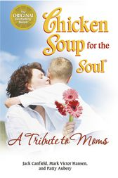 Chicken Soup for the Soul A Tribute to Moms by Jack Canfield