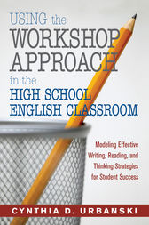 Using the Workshop Approach in the High School English Classroom by Cynthia D. Urbanski