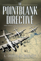 The Pointblank Directive - Three Generals and the Untold Story of the Daring Plan that Saved D-Day by L. Douglas Keeney
