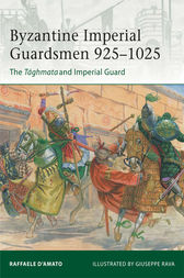 Byzantine Imperial Guardsmen 925-1025: The Taghmata and Imperial Guard by Raffaele d'Amato
