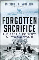 Forgotten Sacrifice: The Arctic Convoys of World War II by Michael G Walling