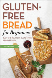 Gluten Free Bread for Beginners by Shasta Press