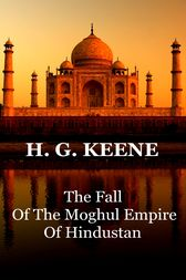 The Fall Of The Moghul Empire Of Hindustan by H.G. Keene