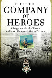 Company of Heroes: A Forgotten Medal of Honor and Bravo Company's War in Vietnam by Eric Poole