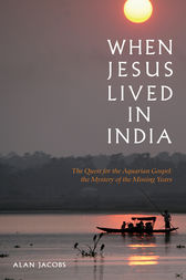 When Jesus Lived in India: The Quest for the Aquarian Gospel by Alan Jacobs Author