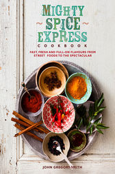 Mighty Spice Express Cookbook: Fast, Fresh and Full-on Flavours from Street Foods to the Spectacular by John Gregory-Smith Author