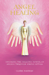 Angel Healing - Invoking the Healing Power of Angels through Simple Ritual by Claire Nahmad Author