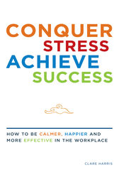 Conquer Stress, Achieve Success: How to be Calmer, Happier and More Effective at Work by Clare Harris Author