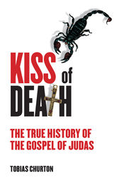 The Kiss of Death: The True History of The Gospel of Judas by Tobias Churton Author