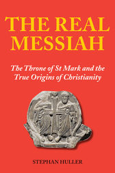 The Real Messiah: The Throne of St. Mark and the True Origins of Christianity by Stephan Huller Author