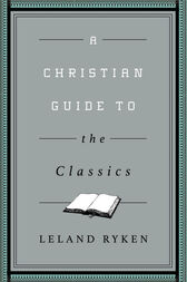 A Christian Guide to the Classics by Leland Ryken