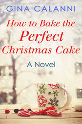How To Bake The Perfect Christmas Cake (Home for the Holidays, Book 2) by Gina Calanni