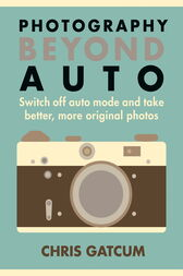 Photography Beyond Auto by Chris Gatcum