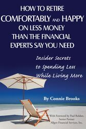 How to Retire Comfortably and Happy on Less Money Than the Financial Experts Say You Need by Connie Brooks