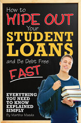 How to Wipe Out Your Student Loans and Be Debt Free Fast by Martha Maeda