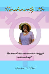 Unashamedly Me: The Story of a Transsexual Woman's Struggle to Become Herself by Teraina E Hird