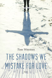 The Shadows We Mistake for Love by Tom Wayman