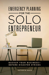 Emergency Planning for the Solo Entrepreneur: Back Up Your Business—Before Disaster Strikes by Kathryn Hack