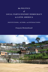 The Politics of Local Participatory Democracy in Latin America by Françoise Montambeault