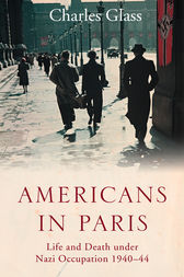 Americans in Paris: Life and Death under Nazi Occupation 1940–44 by Charles Glass