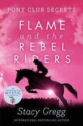 Flame and the Rebel Riders (Pony Club Secrets, Book 9) by Stacy Gregg