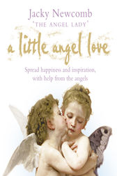 A Little Angel Love: Spread Happiness and Inspiration, with Help from the Angels by Jacky Newcomb