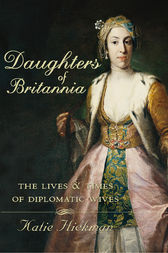 Daughters of Britannia: The Lives and Times of Diplomatic Wives (Text Only) by Katie Hickman